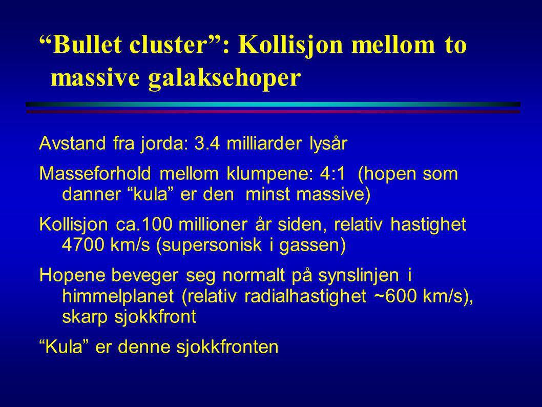 """""""Bullet cluster"""": Kollisjon mellom to massive galaksehoper Avstand fra jorda: 3.4 milliarder lysår Masseforhold mellom klumpene: 4:1 (hopen som danner"""