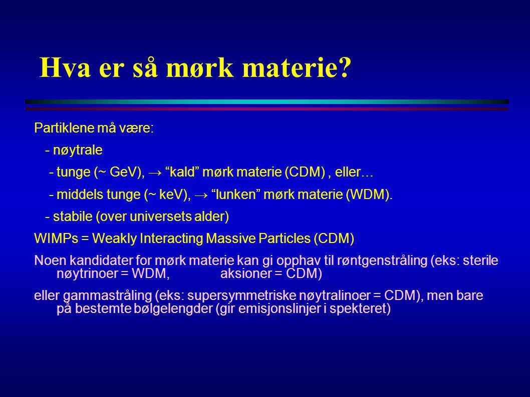 """Hva er så mørk materie? Partiklene må være: - nøytrale - tunge (~ GeV), → """"kald"""" mørk materie (CDM), eller… - middels tunge (~ keV), → """"lunken"""" mørk m"""