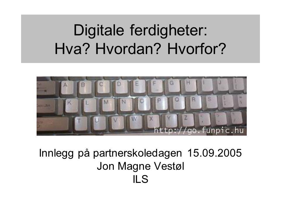 Digitale ferdigheter: Hva? Hvordan? Hvorfor? Innlegg på partnerskoledagen 15.09.2005 Jon Magne Vestøl ILS