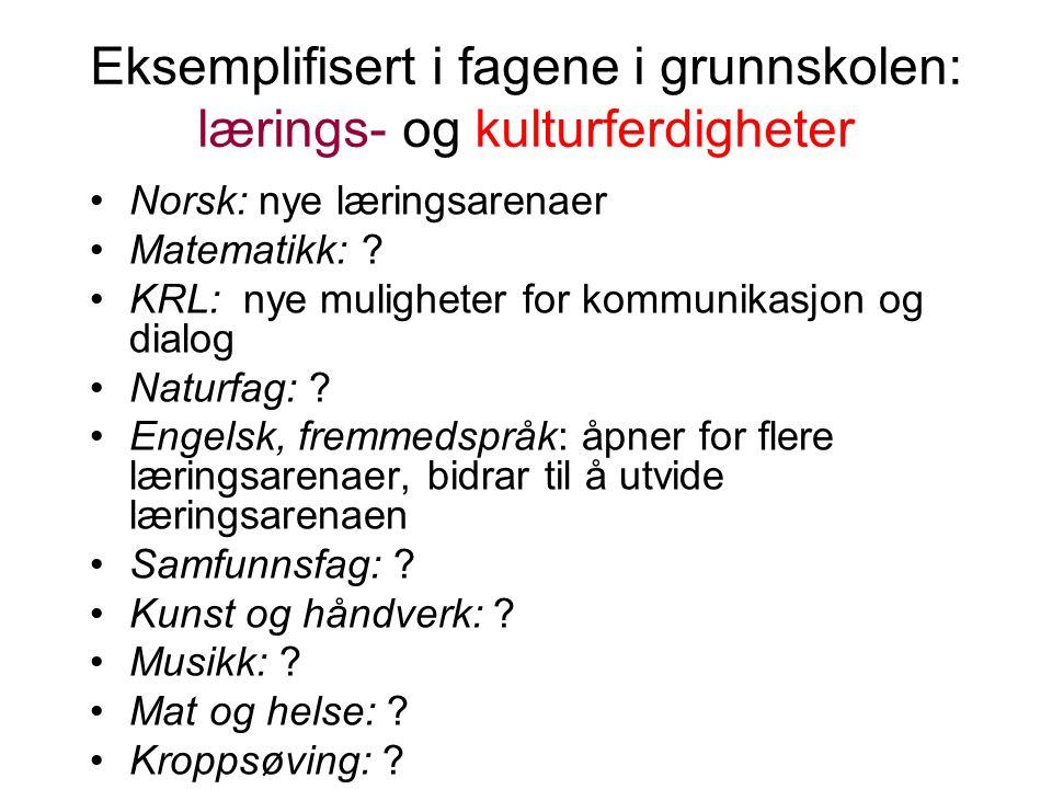 Eksemplifisert i fagene i grunnskolen: lærings- og kulturferdigheter Norsk: nye læringsarenaer Matematikk: .
