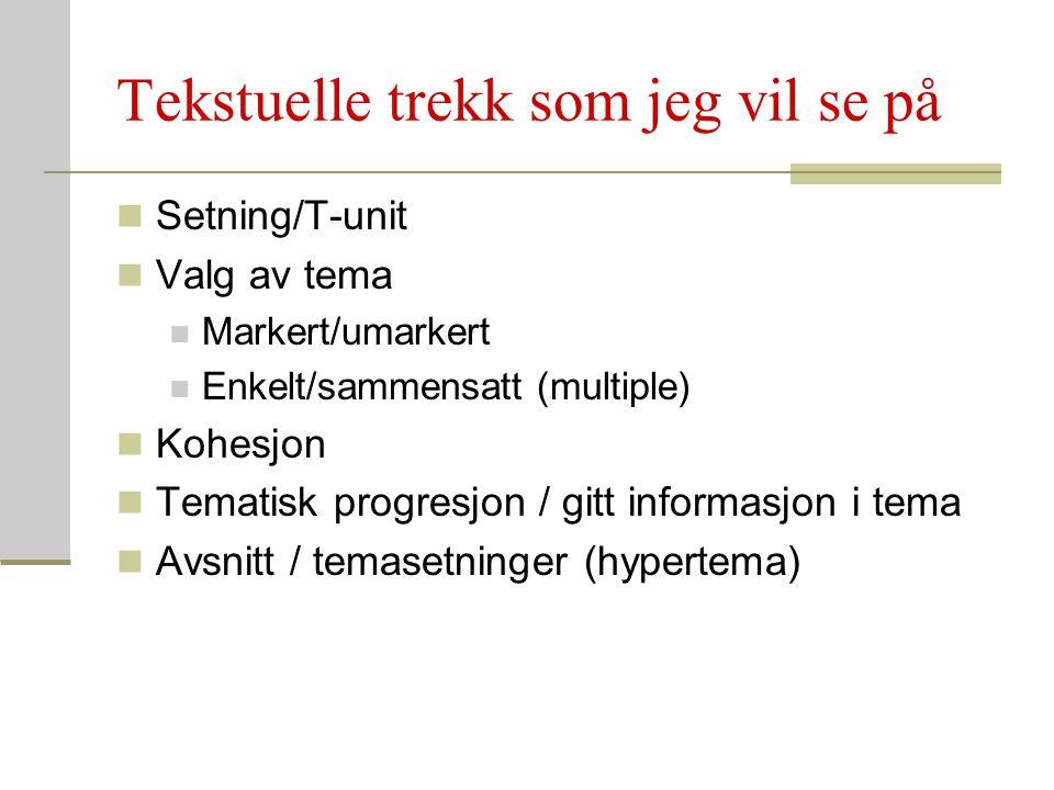 Tekstuelle trekk som jeg vil se på Setning/T-unit Valg av tema Markert/umarkert Enkelt/sammensatt (multiple) Kohesjon Tematisk progresjon / gitt infor