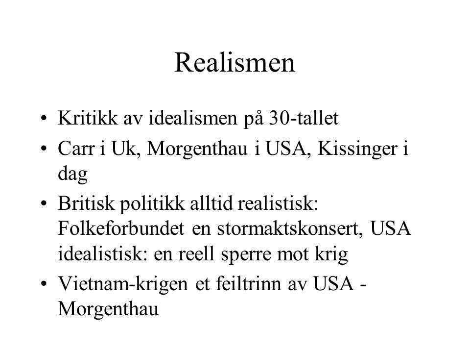 Realismen Kritikk av idealismen på 30-tallet Carr i Uk, Morgenthau i USA, Kissinger i dag Britisk politikk alltid realistisk: Folkeforbundet en stormaktskonsert, USA idealistisk: en reell sperre mot krig Vietnam-krigen et feiltrinn av USA - Morgenthau