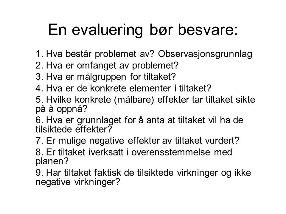 En evaluering bør besvare: 1. Hva består problemet av? Observasjonsgrunnlag 2. Hva er omfanget av problemet? 3. Hva er målgruppen for tiltaket? 4. Hva