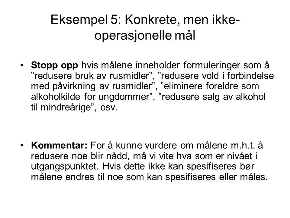 """Eksempel 5: Konkrete, men ikke- operasjonelle mål Stopp opp hvis målene inneholder formuleringer som å """"redusere bruk av rusmidler"""", """"redusere vold i"""