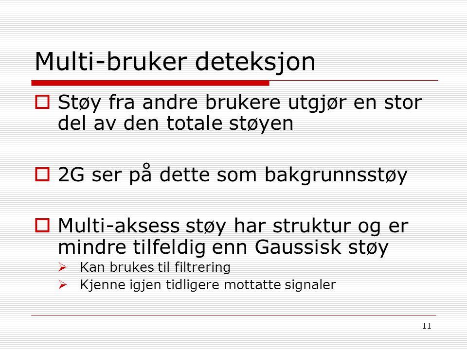 11 Multi-bruker deteksjon  Støy fra andre brukere utgjør en stor del av den totale støyen  2G ser på dette som bakgrunnsstøy  Multi-aksess støy har