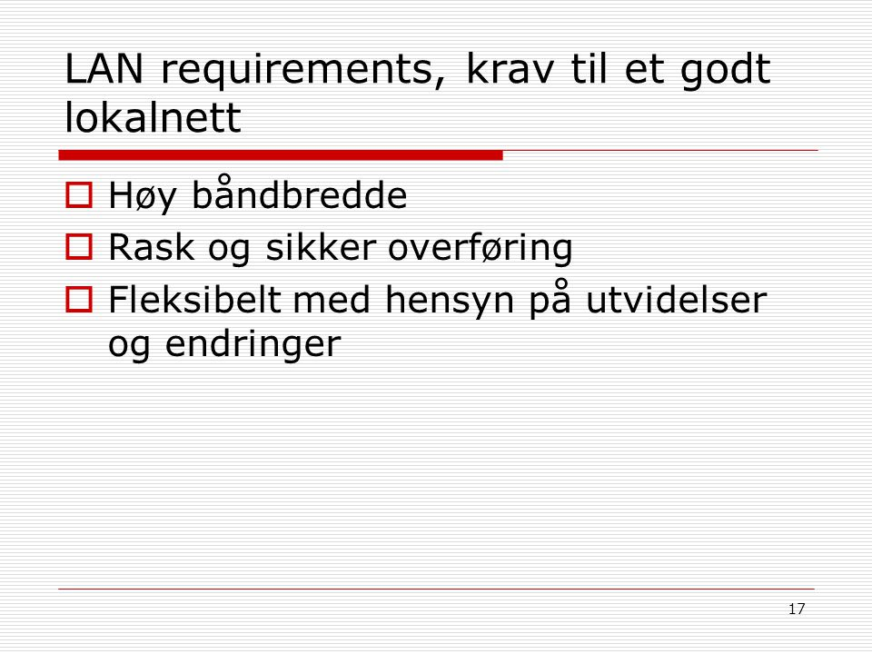 17 LAN requirements, krav til et godt lokalnett  Høy båndbredde  Rask og sikker overføring  Fleksibelt med hensyn på utvidelser og endringer