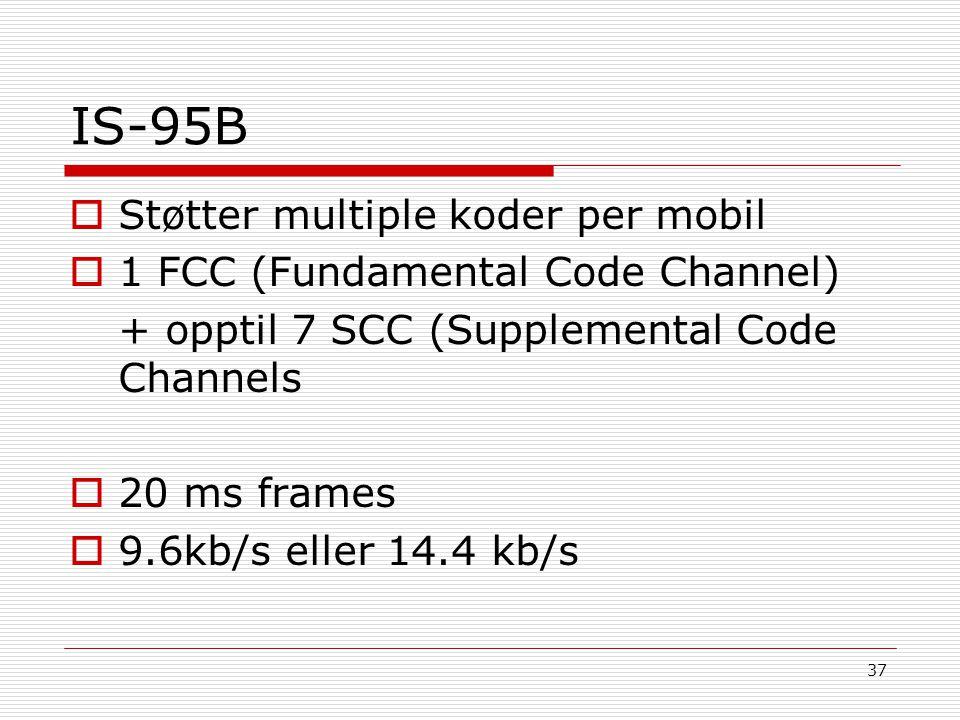 37 IS-95B  Støtter multiple koder per mobil  1 FCC (Fundamental Code Channel) + opptil 7 SCC (Supplemental Code Channels  20 ms frames  9.6kb/s el