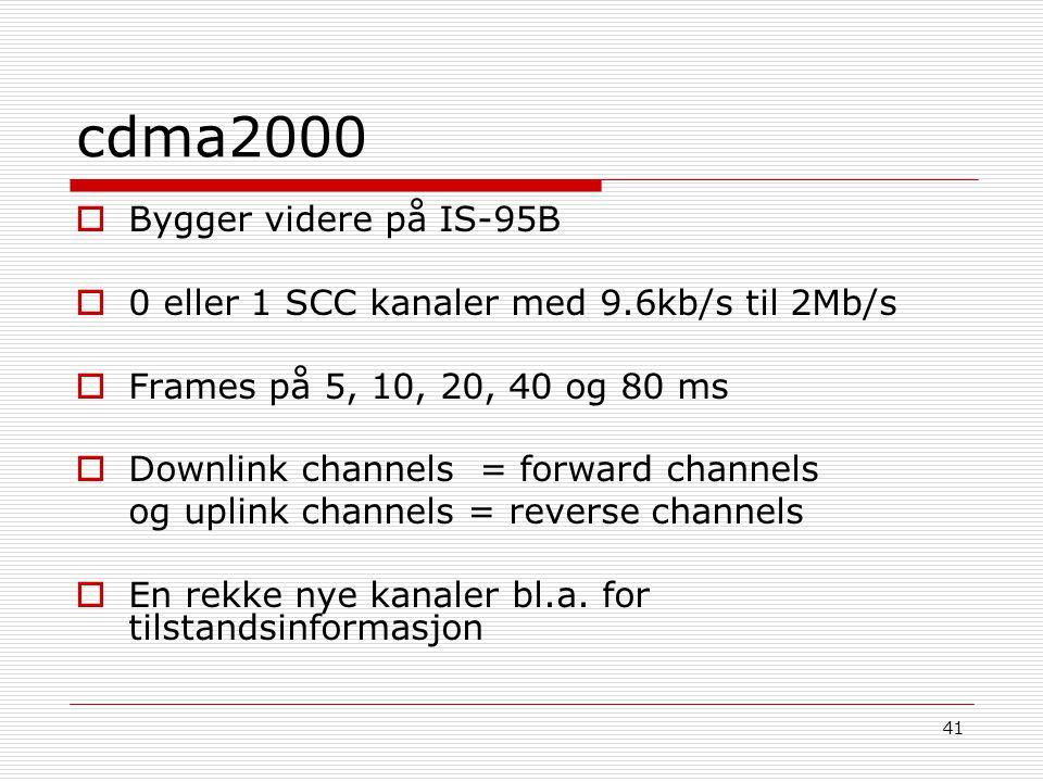 41 cdma2000  Bygger videre på IS-95B  0 eller 1 SCC kanaler med 9.6kb/s til 2Mb/s  Frames på 5, 10, 20, 40 og 80 ms  Downlink channels = forward c