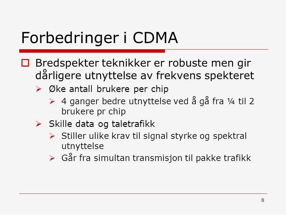 8 Forbedringer i CDMA  Bredspekter teknikker er robuste men gir dårligere utnyttelse av frekvens spekteret  Øke antall brukere per chip  4 ganger b