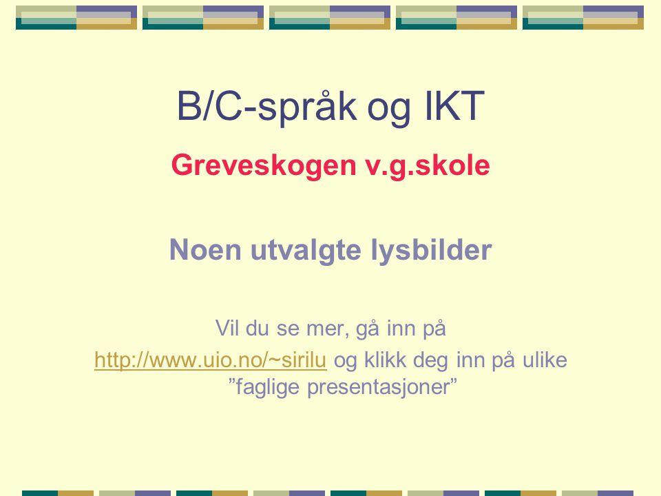 B/C-språk og IKT Greveskogen v.g.skole Noen utvalgte lysbilder Vil du se mer, gå inn på http://www.uio.no/~siriluhttp://www.uio.no/~sirilu og klikk deg inn på ulike faglige presentasjoner