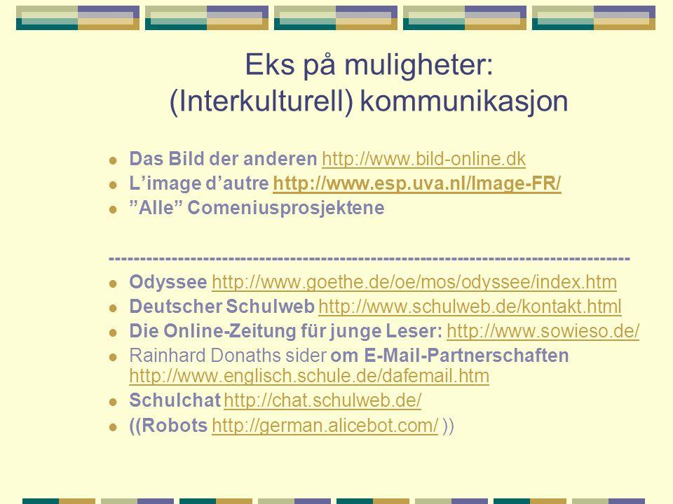 Eks på muligheter: (Interkulturell) kommunikasjon Das Bild der anderen http://www.bild-online.dkhttp://www.bild-online.dk L'image d'autre http://www.esp.uva.nl/Image-FR/http://www.esp.uva.nl/Image-FR/ Alle Comeniusprosjektene ------------------------------------------------------------------------------------ Odyssee http://www.goethe.de/oe/mos/odyssee/index.htmhttp://www.goethe.de/oe/mos/odyssee/index.htm Deutscher Schulweb http://www.schulweb.de/kontakt.htmlhttp://www.schulweb.de/kontakt.html Die Online-Zeitung für junge Leser: http://www.sowieso.de/http://www.sowieso.de/ Rainhard Donaths sider om E-Mail-Partnerschaften http://www.englisch.schule.de/dafemail.htm http://www.englisch.schule.de/dafemail.htm Schulchat http://chat.schulweb.de/http://chat.schulweb.de/ ((Robots http://german.alicebot.com/ ))http://german.alicebot.com/
