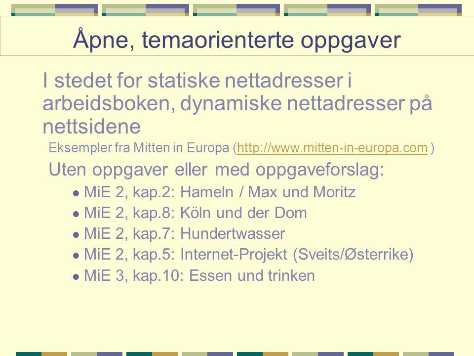I stedet for statiske nettadresser i arbeidsboken, dynamiske nettadresser på nettsidene Eksempler fra Mitten in Europa (http://www.mitten-in-europa.com )http://www.mitten-in-europa.com Uten oppgaver eller med oppgaveforslag: MiE 2, kap.2: Hameln / Max und Moritz MiE 2, kap.8: Köln und der Dom MiE 2, kap.7: Hundertwasser MiE 2, kap.5: Internet-Projekt (Sveits/Østerrike) MiE 3, kap.10: Essen und trinken Åpne, temaorienterte oppgaver