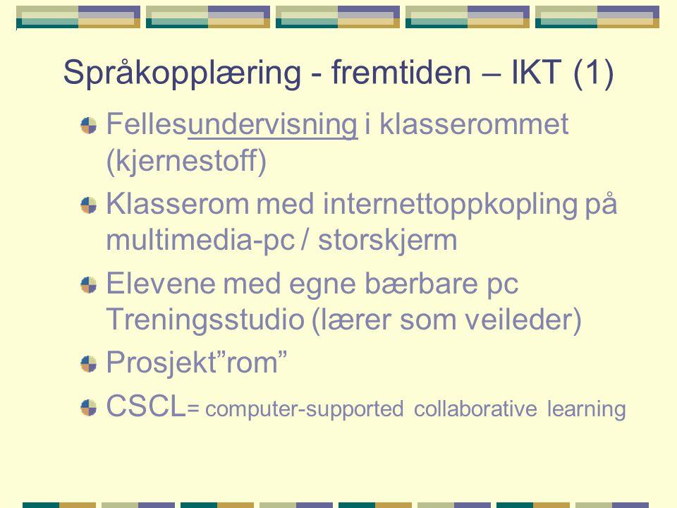 Språkopplæring - fremtiden – IKT (1) Fellesundervisning i klasserommet (kjernestoff) Klasserom med internettoppkopling på multimedia-pc / storskjerm Elevene med egne bærbare pc Treningsstudio (lærer som veileder) Prosjekt rom CSCL = computer-supported collaborative learning