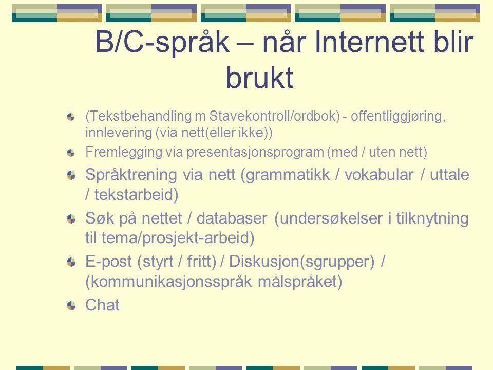 B/C-språk – når Internett blir brukt (Tekstbehandling m Stavekontroll/ordbok) - offentliggjøring, innlevering (via nett(eller ikke)) Fremlegging via presentasjonsprogram (med / uten nett) Språktrening via nett (grammatikk / vokabular / uttale / tekstarbeid) Søk på nettet / databaser (undersøkelser i tilknytning til tema/prosjekt-arbeid) E-post (styrt / fritt) / Diskusjon(sgrupper) / (kommunikasjonsspråk målspråket) Chat