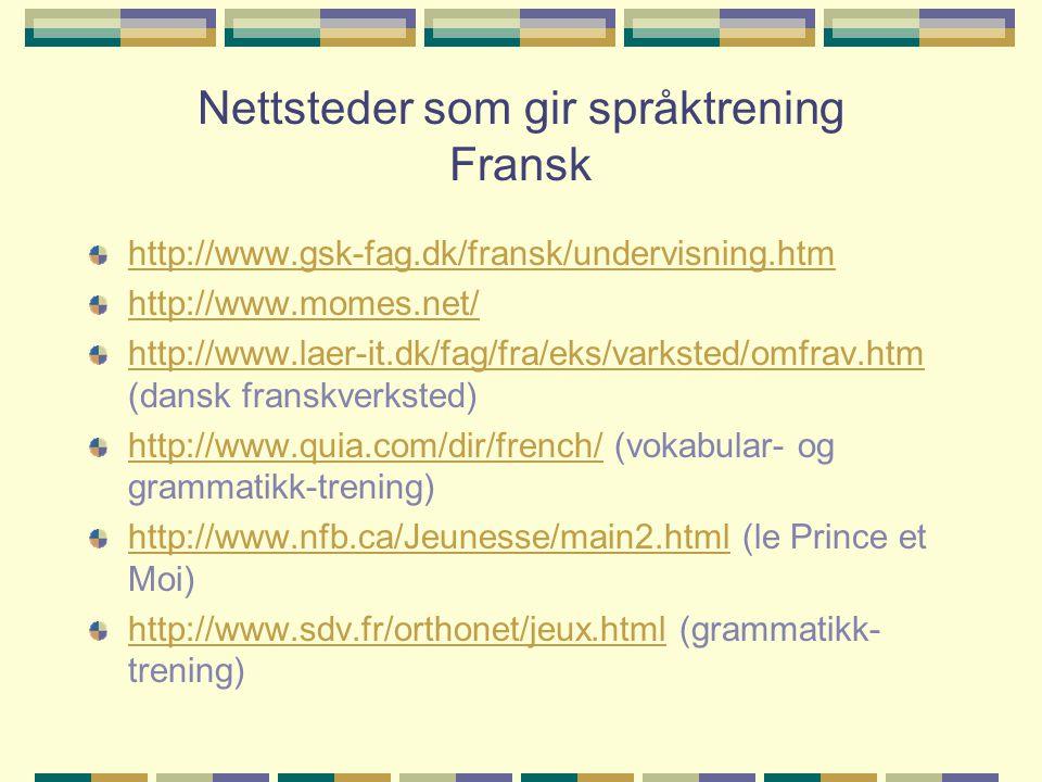 Nettsteder som gir språktrening Fransk http://www.gsk-fag.dk/fransk/undervisning.htm http://www.momes.net/ http://www.laer-it.dk/fag/fra/eks/varksted/