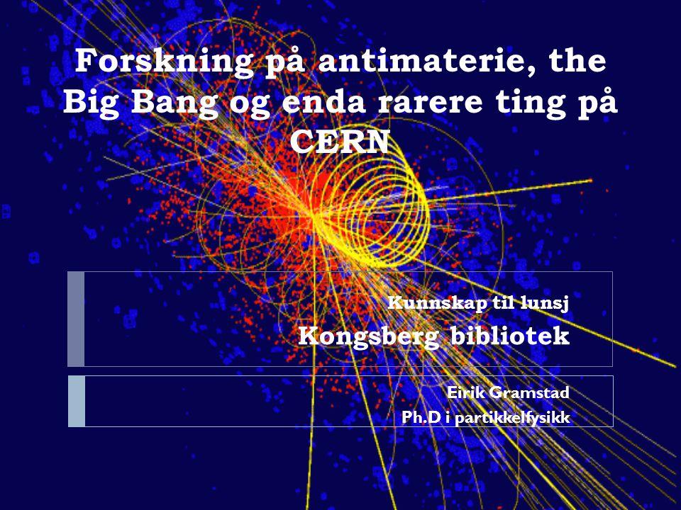 Forskning på antimaterie, the Big Bang og enda rarere ting på CERN Kunnskap til lunsj Kongsberg bibliotek Eirik Gramstad Ph.D i partikkelfysikk