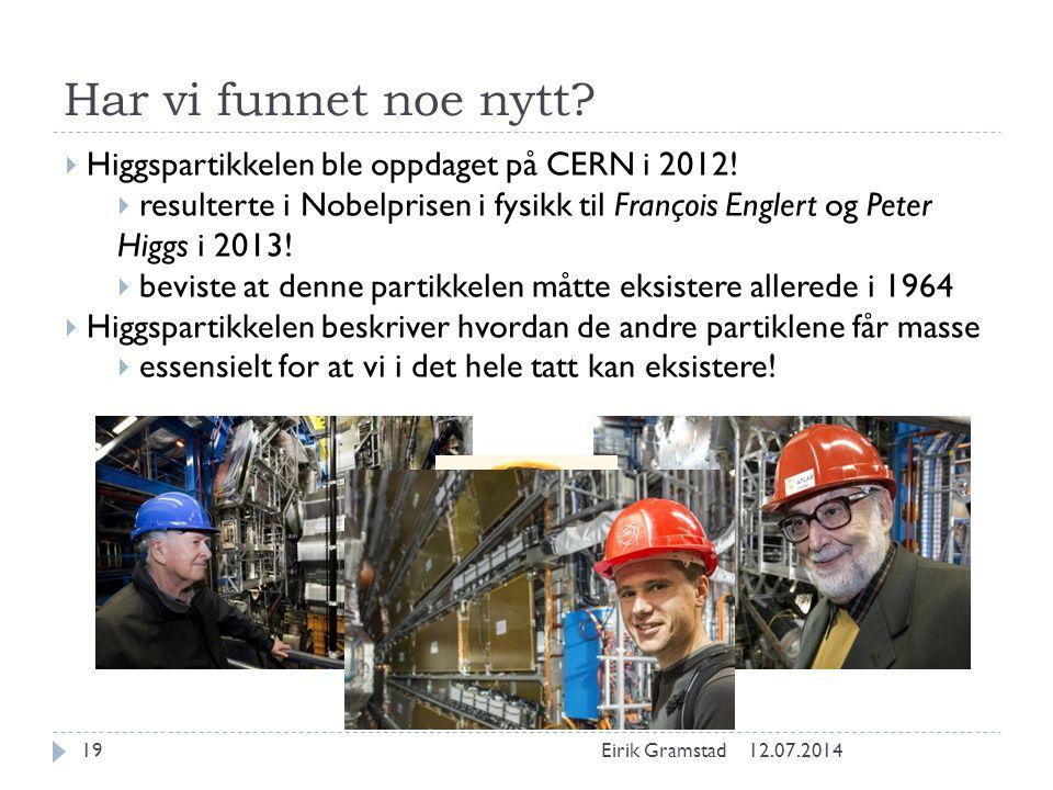 Har vi funnet noe nytt? 12.07.2014Eirik Gramstad19  Higgspartikkelen ble oppdaget på CERN i 2012!  resulterte i Nobelprisen i fysikk til François En