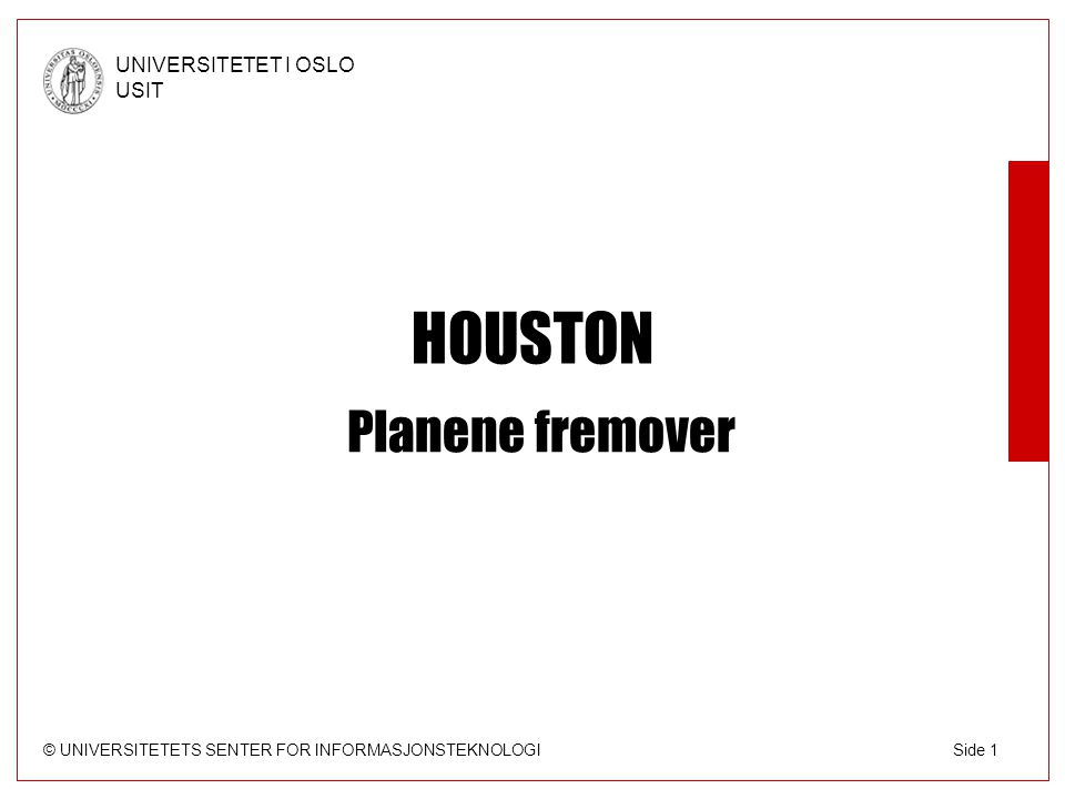 © UNIVERSITETETS SENTER FOR INFORMASJONSTEKNOLOGI UNIVERSITETET I OSLO USIT Side 1 HOUSTON Planene fremover