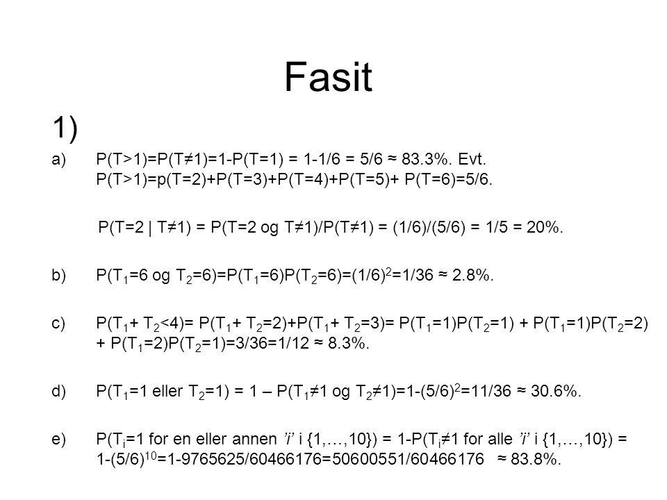 Fasit 1) a)P(T>1)=P(T≠1)=1-P(T=1) = 1-1/6 = 5/6 ≈ 83.3%.