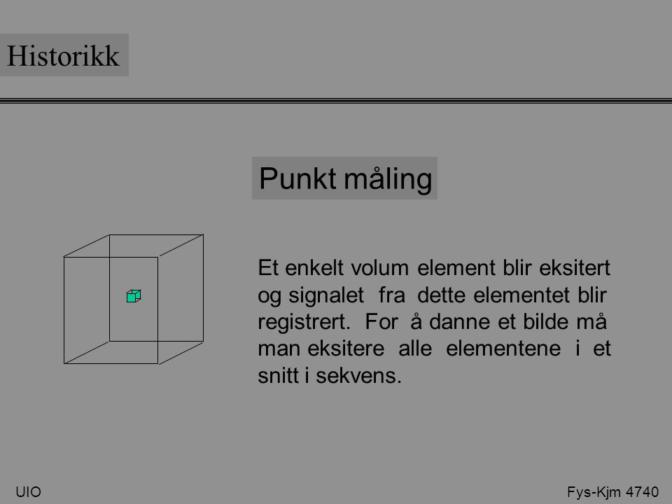 UIO Fys-Kjm 4740 Historikk Punkt måling Et enkelt volum element blir eksitert og signalet fra dette elementet blir registrert. For å danne et bilde må
