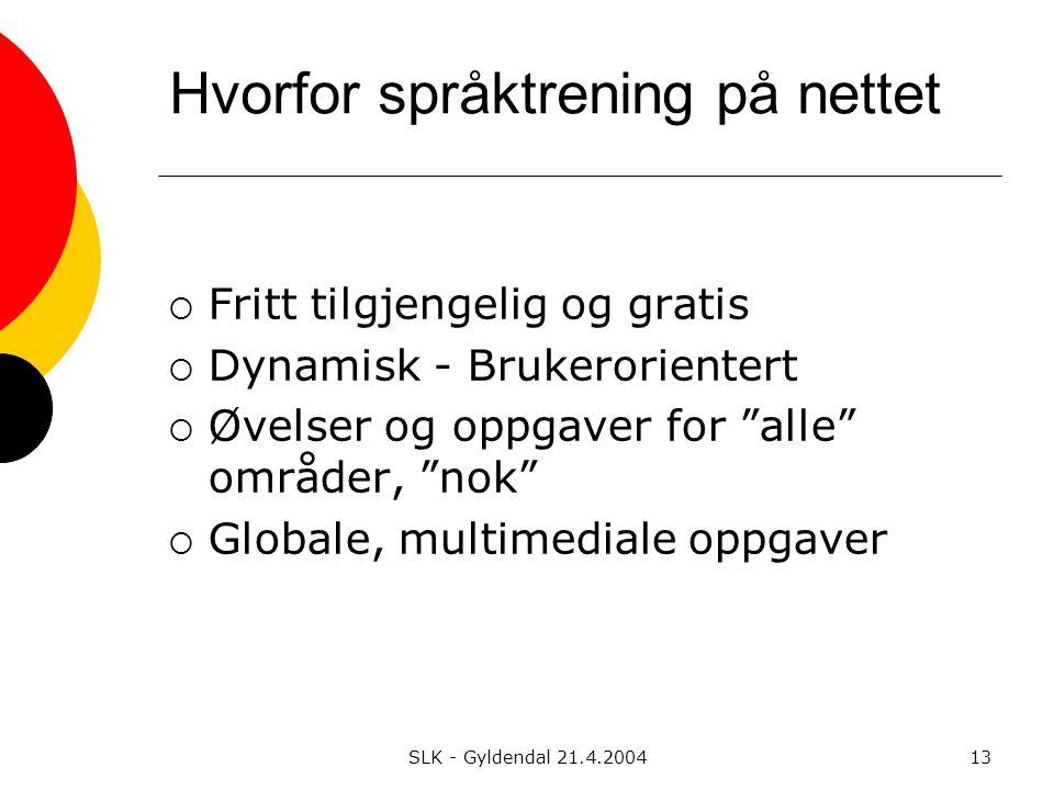 SLK - Gyldendal 21.4.200413 Hvorfor språktrening på nettet  Fritt tilgjengelig og gratis  Dynamisk - Brukerorientert  Øvelser og oppgaver for alle områder, nok  Globale, multimediale oppgaver