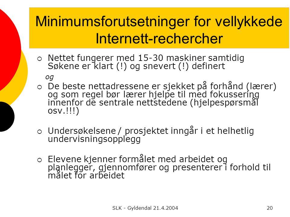 SLK - Gyldendal 21.4.200420 Minimumsforutsetninger for vellykkede Internett-rechercher  Nettet fungerer med 15-30 maskiner samtidig Søkene er klart (!) og snevert (!) definert og  De beste nettadressene er sjekket på forhånd (lærer) og som regel bør lærer hjelpe til med fokussering innenfor de sentrale nettstedene (hjelpespørsmål osv.!!!)  Undersøkelsene / prosjektet inngår i et helhetlig undervisningsopplegg  Elevene kjenner formålet med arbeidet og planlegger, gjennomfører og presenterer i forhold til målet for arbeidet