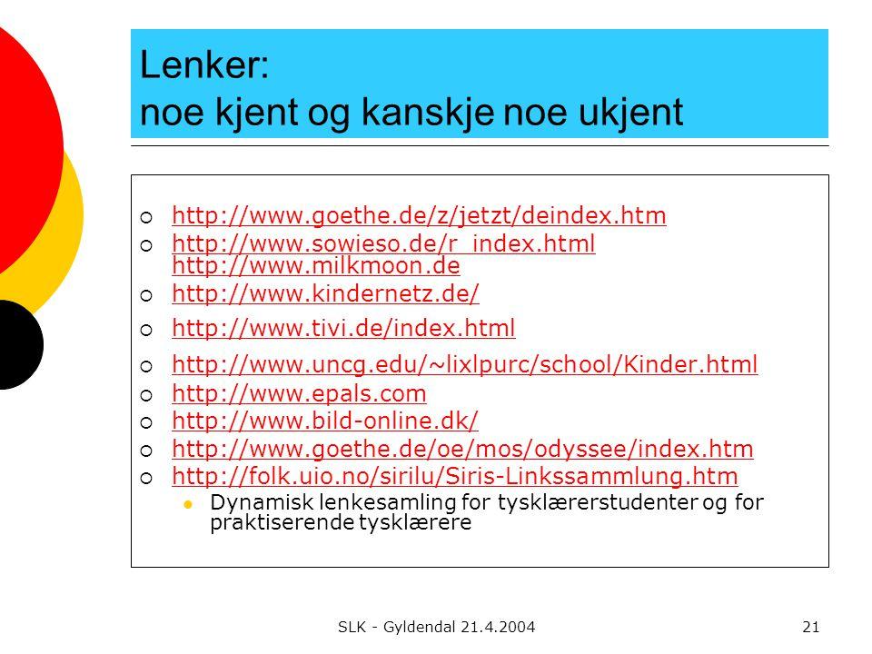 SLK - Gyldendal 21.4.200421 Lenker: noe kjent og kanskje noe ukjent  http://www.goethe.de/z/jetzt/deindex.htm http://www.goethe.de/z/jetzt/deindex.htm  http://www.sowieso.de/r_index.html http://www.milkmoon.de http://www.sowieso.de/r_index.html http://www.milkmoon.de  http://www.kindernetz.de/ http://www.kindernetz.de/  http://www.tivi.de/index.html http://www.tivi.de/index.html  http://www.uncg.edu/~lixlpurc/school/Kinder.html http://www.uncg.edu/~lixlpurc/school/Kinder.html  http://www.epals.com http://www.epals.com  http://www.bild-online.dk/ http://www.bild-online.dk/  http://www.goethe.de/oe/mos/odyssee/index.htm http://www.goethe.de/oe/mos/odyssee/index.htm  http://folk.uio.no/sirilu/Siris-Linkssammlung.htm http://folk.uio.no/sirilu/Siris-Linkssammlung.htm Dynamisk lenkesamling for tysklærerstudenter og for praktiserende tysklærere