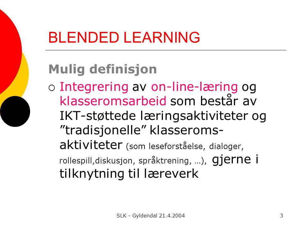 SLK - Gyldendal 21.4.20043 BLENDED LEARNING Mulig definisjon  Integrering av on-line-læring og klasseromsarbeid som består av IKT-støttede læringsaktiviteter og tradisjonelle klasseroms- aktiviteter (som leseforståelse, dialoger, rollespill,diskusjon, språktrening, …), gjerne i tilknytning til læreverk