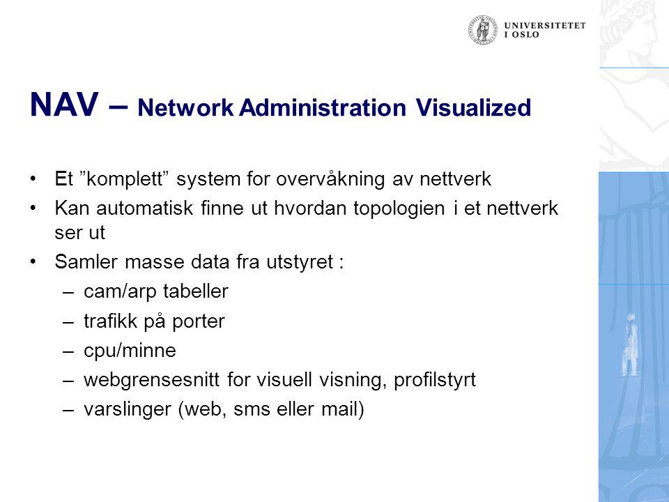 NAV – Network Administration Visualized Vanlig bruk : –sporing av ip/mac-adresser (machinetracker) –trafikkbruk på svitsjeporter (statistics/cricket) –cpu/minne-bruk på rutere/svitsjer (statistics) –software versjoner (reports) –visuell trafikkbelastning på hele nettet (Traffic Map) –overvåkning av bokser eller tjenester som går opp/ned
