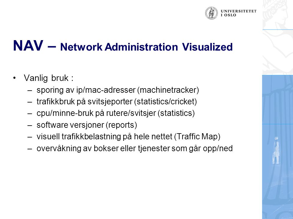 NAV – Network Administration Visualized Vanlig bruk : –sporing av ip/mac-adresser (machinetracker) –trafikkbruk på svitsjeporter (statistics/cricket)