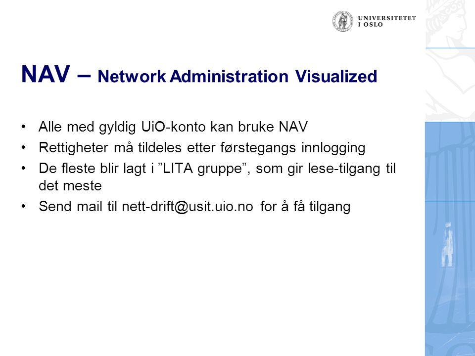 NAV – Network Administration Visualized Alle med gyldig UiO-konto kan bruke NAV Rettigheter må tildeles etter førstegangs innlogging De fleste blir lagt i LITA gruppe , som gir lese-tilgang til det meste Send mail til nett-drift@usit.uio.no for å få tilgang
