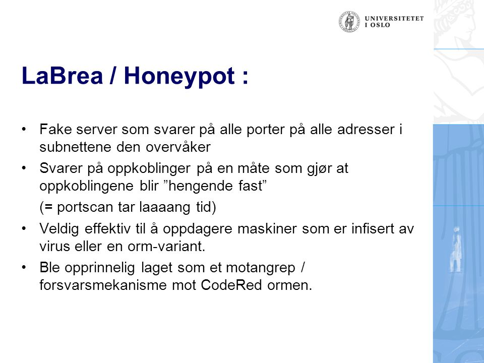 LaBrea / Honeypot – teknisk (1) : Ser etter ARP forespørsler og svar Når den ser flere forespørsler over et gitt tidsrom (noen sekunder) uten noe svar, antar den at ipadressen ikke er i bruk Lager et fake ARP svar med en bogus mac-adresse som sendes til den som sendte forespørselen 14:18:28.832187 ARP who-has 10.11.12.13 tell 10.11.12.1 14:18:29.646402 ARP who-has 10.11.12.13 tell 10.11.12.1 14:18:31.707295 ARP who-has 10.11.12.13 tell 10.11.12.1 14:18:31.707574 ARP reply 10.11.12.13 is-at 0:0:f:ff:ff:ff