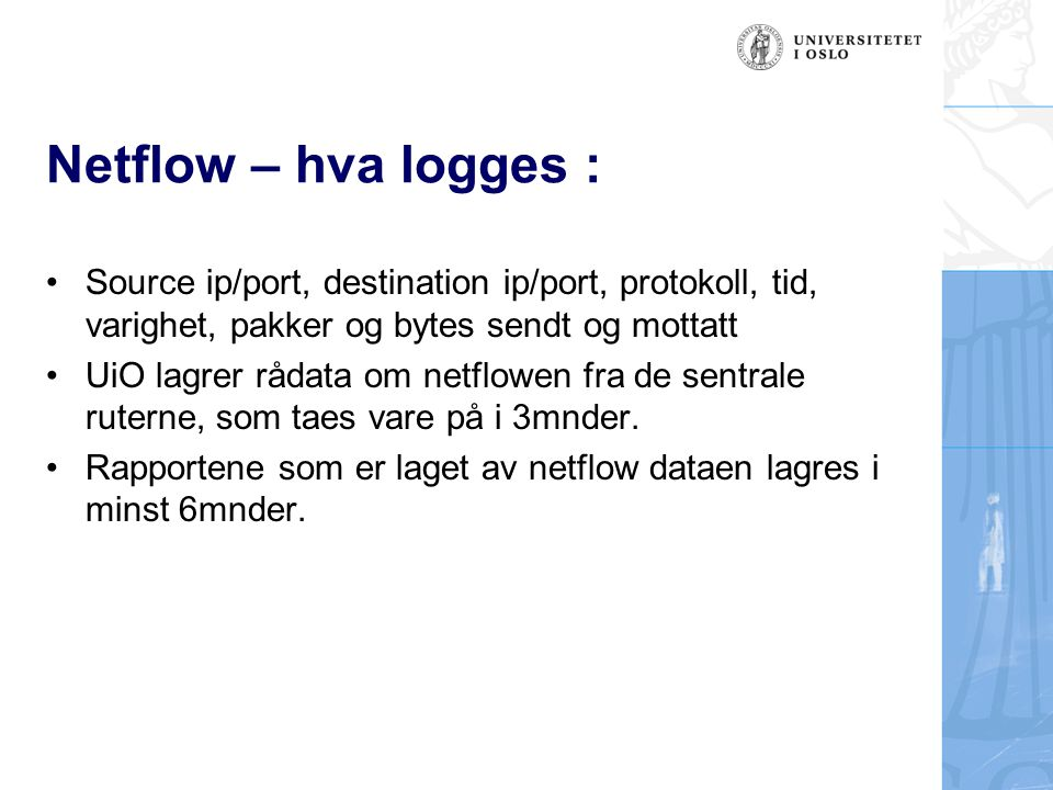 Netflow – bruk av data : Automatiske rapporter (daglig, ukentlig, mndtlig) Viser bruksmønsteret av nettbruken på UiO Eksempel (1) : –En maskin er blitt komprimitert –Bruke netflow til å finne ut hvor angrepet kom fra, og hvilke maskiner på UiO den har snakket med for å se hva inntrengeren har gjort videre Eksempel (2) : –Uninett bruker netflow fra hovedrouterne til blant annet å automatisk oppdage og varsle om infiserte maskiner som er f.eks med i et DDoS-nett.