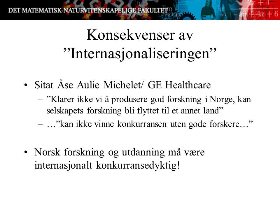 Konsekvenser av Internasjonaliseringen Sitat Åse Aulie Michelet/ GE Healthcare – Klarer ikke vi å produsere god forskning i Norge, kan selskapets forskning bli flyttet til et annet land –… kan ikke vinne konkurransen uten gode forskere… Norsk forskning og utdanning må være internasjonalt konkurransedyktig!