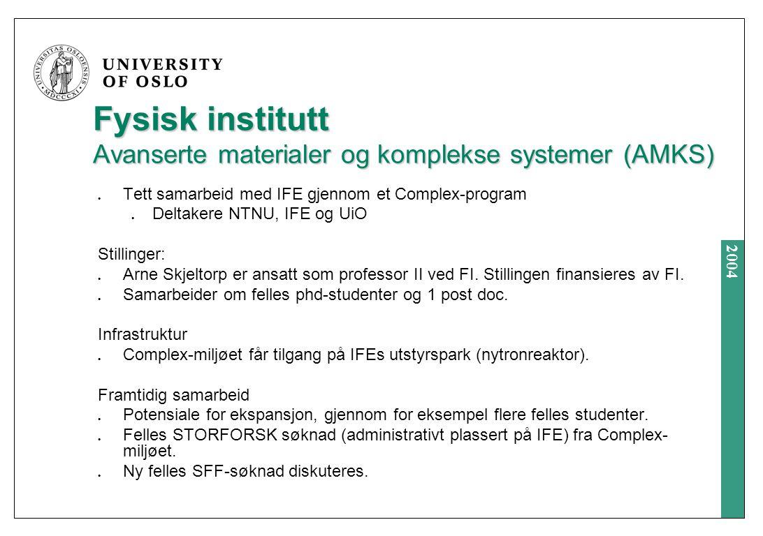 2004 Fysisk institutt Avanserte materialer og komplekse systemer (AMKS) Tett samarbeid med IFE gjennom et Complex-program Deltakere NTNU, IFE og UiO Stillinger: Arne Skjeltorp er ansatt som professor II ved FI.