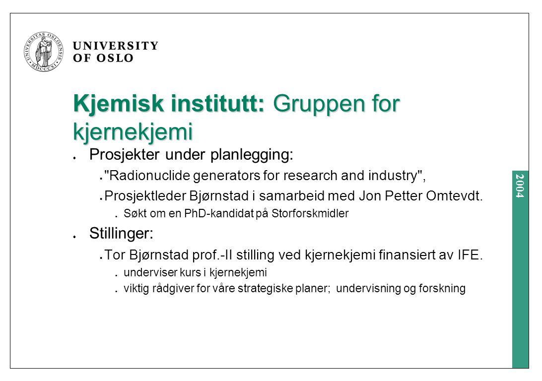 2004 Kjemisk institutt: Gruppen for kjernekjemi Prosjekter under planlegging: Radionuclide generators for research and industry , Prosjektleder Bjørnstad i samarbeid med Jon Petter Omtevdt.
