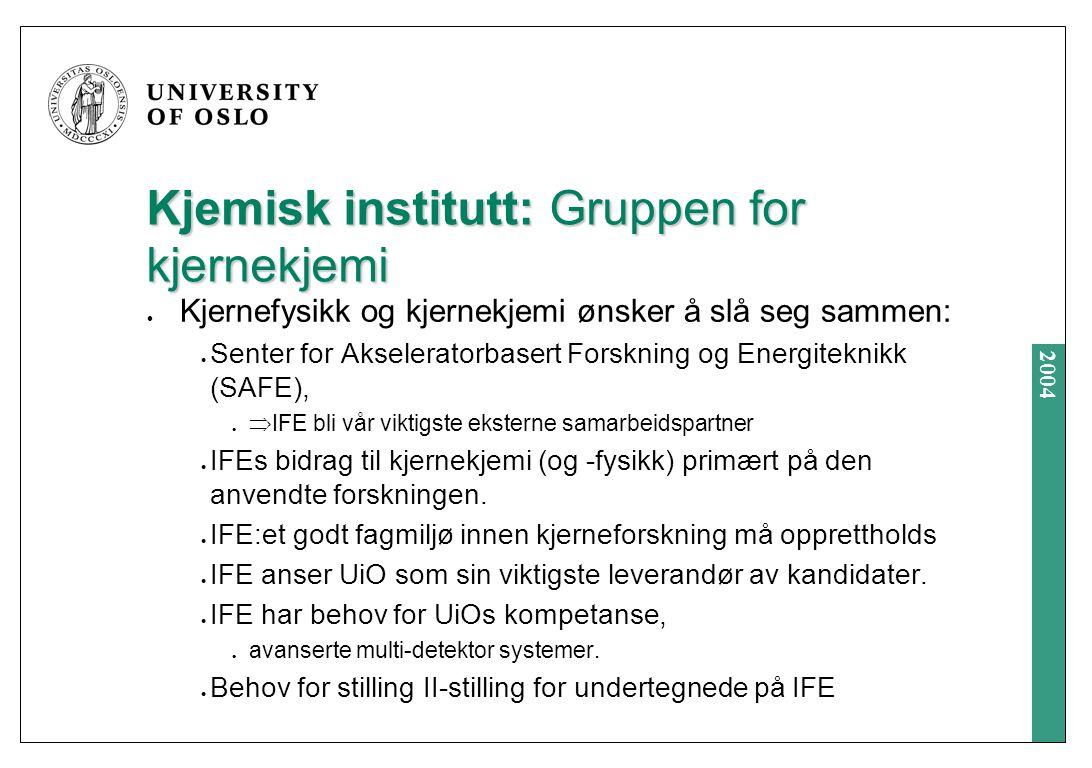 2004 Kjemisk institutt: Gruppen for kjernekjemi Kjernefysikk og kjernekjemi ønsker å slå seg sammen: Senter for Akseleratorbasert Forskning og Energiteknikk (SAFE),  IFE bli vår viktigste eksterne samarbeidspartner IFEs bidrag til kjernekjemi (og -fysikk) primært på den anvendte forskningen.