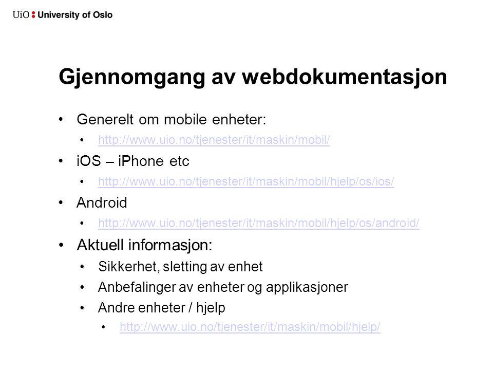 Gjennomgang av webdokumentasjon Generelt om mobile enheter: http://www.uio.no/tjenester/it/maskin/mobil/ iOS – iPhone etc http://www.uio.no/tjenester/it/maskin/mobil/hjelp/os/ios/ Android http://www.uio.no/tjenester/it/maskin/mobil/hjelp/os/android/ Aktuell informasjon: Sikkerhet, sletting av enhet Anbefalinger av enheter og applikasjoner Andre enheter / hjelp http://www.uio.no/tjenester/it/maskin/mobil/hjelp/