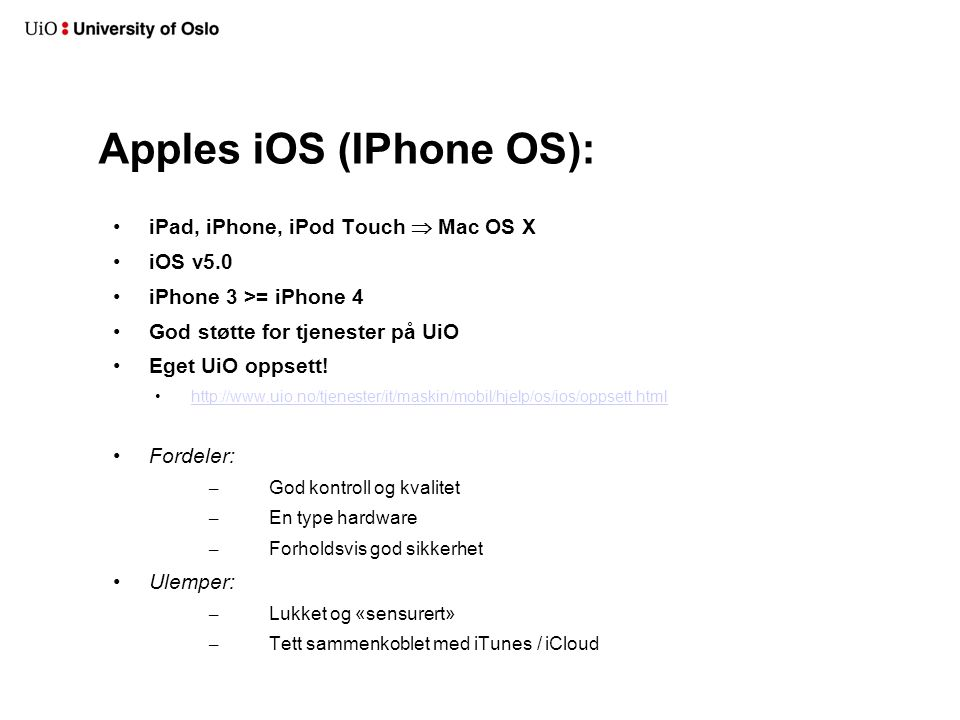 Apples iOS (IPhone OS): iPad, iPhone, iPod Touch  Mac OS X iOS v5.0 iPhone 3 >= iPhone 4 God støtte for tjenester på UiO Eget UiO oppsett! http://www