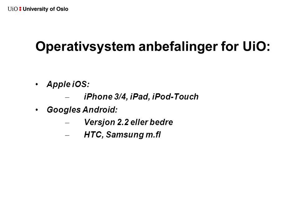 Operativsystem anbefalinger for UiO: Apple iOS: – iPhone 3/4, iPad, iPod-Touch Googles Android: – Versjon 2.2 eller bedre – HTC, Samsung m.fl