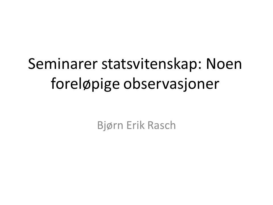 Seminarer statsvitenskap: Noen foreløpige observasjoner Bjørn Erik Rasch