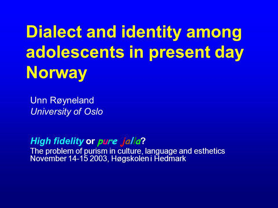 Dialect and identity among adolescents in present day Norway Unn Røyneland University of Oslo High fidelity or pure jalla ? The problem of purism in c