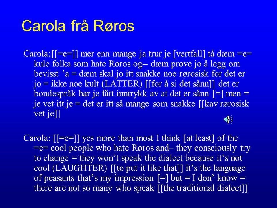 Carola frå Røros Carola:[[=e=]] mer enn mange ja trur je [vertfall] tå dæm =e= kule folka som hate Røros og-- dæm prøve jo å legg om bevisst 'a = dæm skal jo itt snakke noe rørosisk for det er jo = ikke noe kult (LATTER) [[for å si det sånn]] det er bondespråk har je fått inntrykk av at det er sånn [=] men = je vet itt je = det er itt så mange som snakke [[kav rørosisk vet je]] Carola: [[=e=]] yes more than most I think [at least] of the =e= cool people who hate Røros and– they consciously try to change = they won't speak the dialect because it's not cool (LAUGHTER) [[to put it like that]] it's the language of peasants that's my impression [=] but = I don' know = there are not so many who speak [[the traditional dialect]]