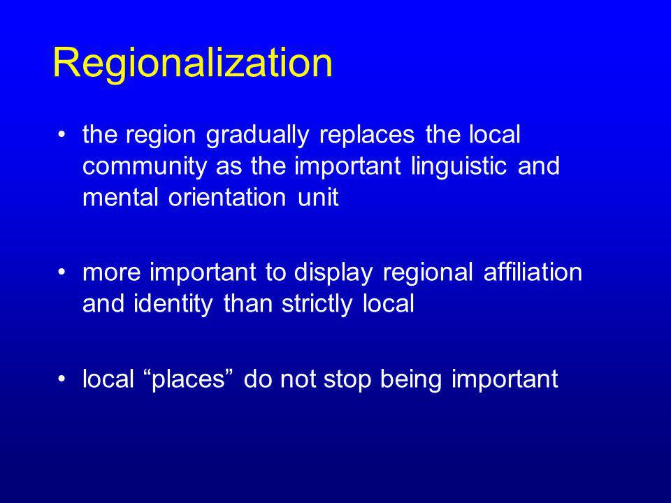 Regionalization the region gradually replaces the local community as the important linguistic and mental orientation unit more important to display re