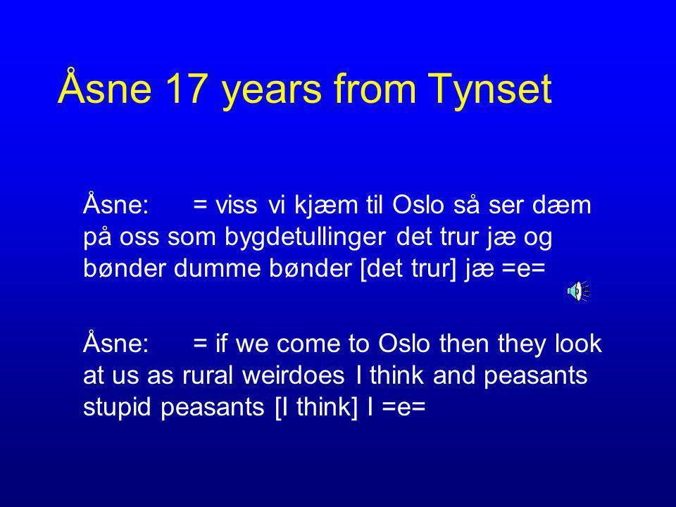 Åsne 17 years from Tynset Åsne: = viss vi kjæm til Oslo så ser dæm på oss som bygdetullinger det trur jæ og bønder dumme bønder [det trur] jæ =e= Åsne:= if we come to Oslo then they look at us as rural weirdoes I think and peasants stupid peasants [I think] I =e=
