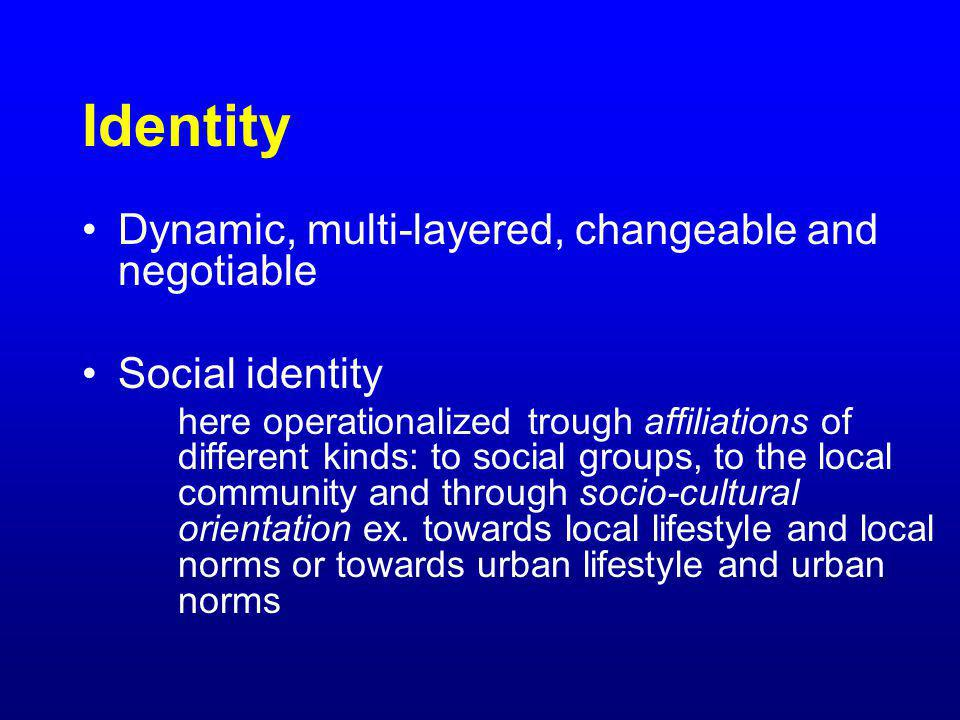 Identity Dynamic, multi-layered, changeable and negotiable Social identity here operationalized trough affiliations of different kinds: to social grou