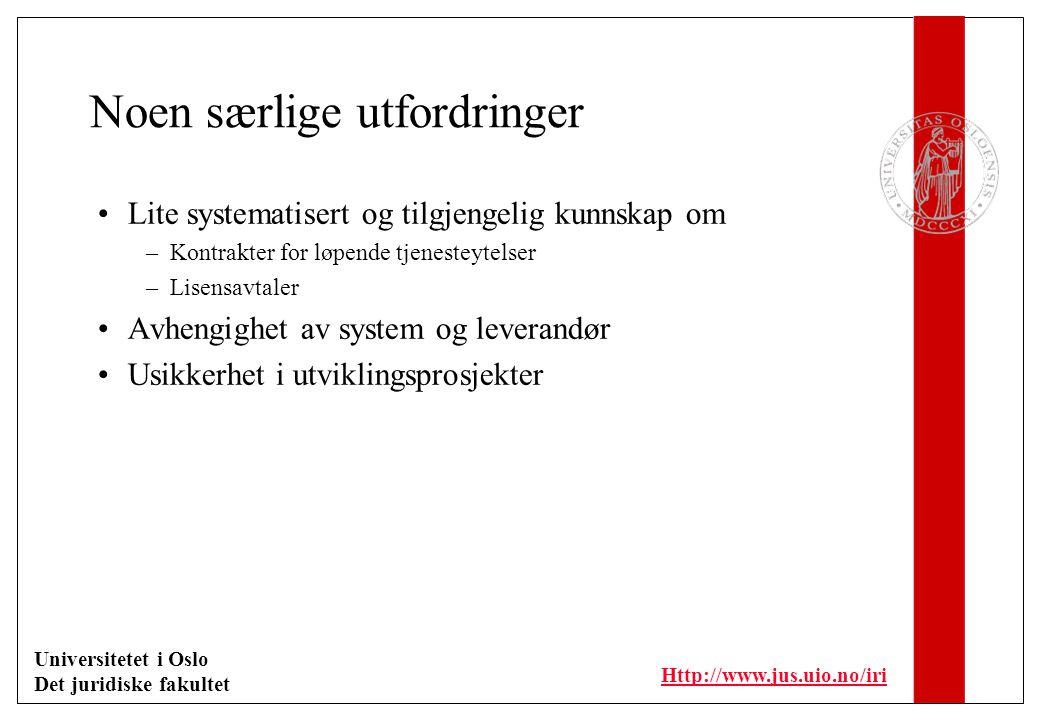 Universitetet i Oslo Det juridiske fakultet Http://www.jus.uio.no/iri Noen særlige utfordringer Lite systematisert og tilgjengelig kunnskap om –Kontrakter for løpende tjenesteytelser –Lisensavtaler Avhengighet av system og leverandør Usikkerhet i utviklingsprosjekter
