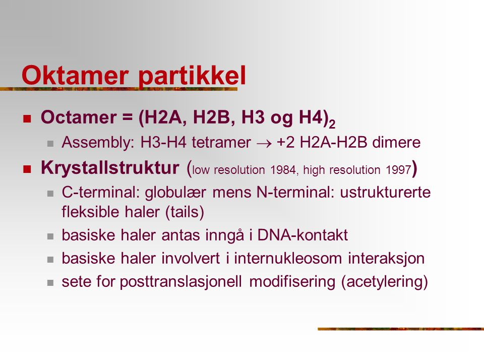 Oktamer partikkel Octamer = (H2A, H2B, H3 og H4) 2 Assembly: H3-H4 tetramer  +2 H2A-H2B dimere Krystallstruktur ( low resolution 1984, high resolutio