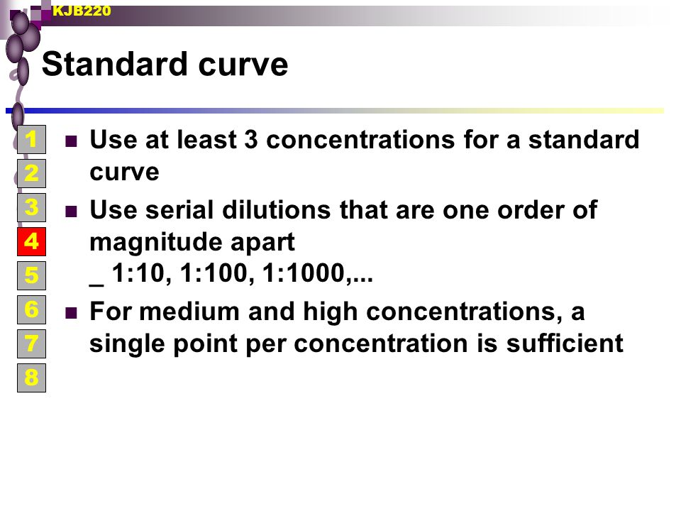 KJB220 Standard curve Use at least 3 concentrations for a standard curve Use serial dilutions that are one order of magnitude apart _ 1:10, 1:100, 1:1