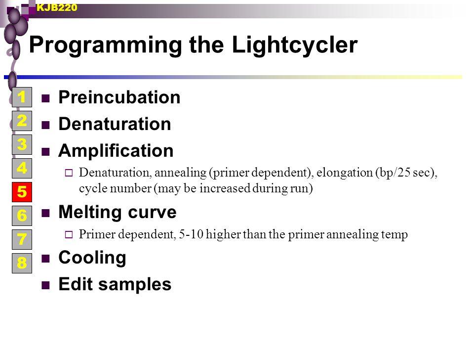 KJB220 Programming the Lightcycler Preincubation Denaturation Amplification  Denaturation, annealing (primer dependent), elongation (bp/25 sec), cycl